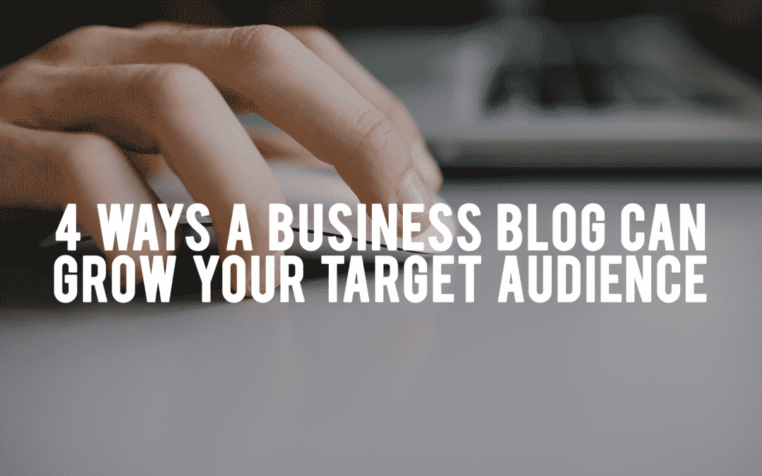 4 Ways a Business Blog Can Grow Your Target Audience
