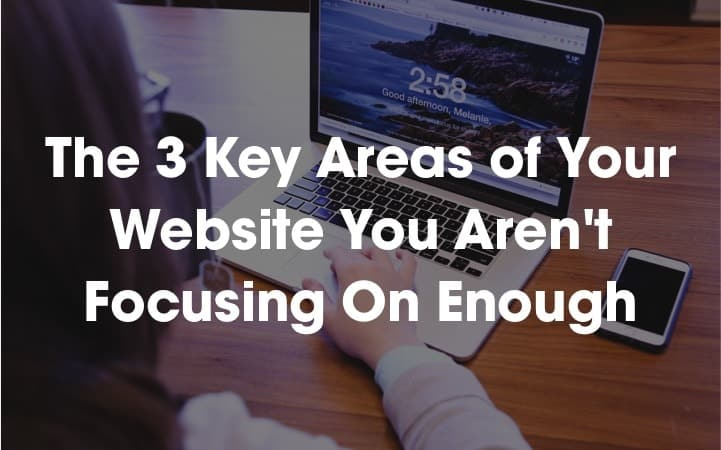 The 3 Key Areas of Your Website You Aren't Focusing On Enough