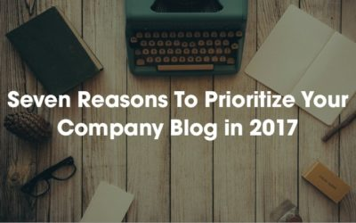 Seven Reasons To Prioritize Your Company Blog in 2017